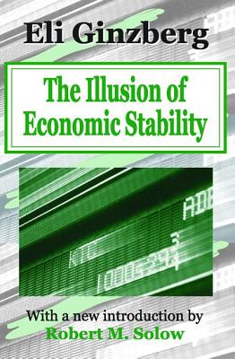 The Illusion of Economic Stability - Ginzberg, Eli, Professor