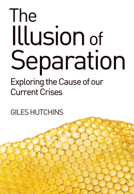 The Illusion of Separation: Exploring the Cause of our Current Crises - Hutchins, Giles