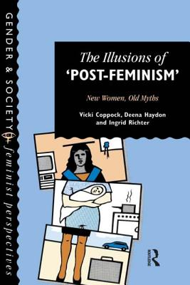 The Illusions of Post-Feminism: New Women, Old Myths - Coppock, Vicki, and Vicki Coppock, Coppock, and Vicki, Coppock