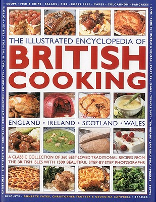 The Illustrated Encyclopedia of British Cooking: England, Ireland, Scotland, Wales: A Classical Collection of 360 Best-Loved Traditional Recipes from the British Isles with 1500 Beautiful Step-By-Step Photographs - Yates, Annette, and Campbell, Georgina, and Trotter, Christopher
