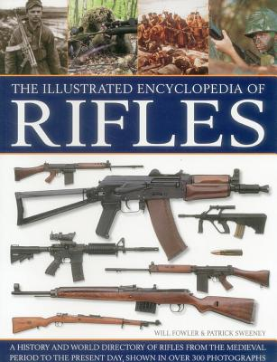 The Illustrated Encyclopedia of Rifles: A History and A-Z Directory of Rifles from the Medieval Period to the Present Day, Shown in Over 300 Photographs - Fowler, Will, and Sweeney, Patrick