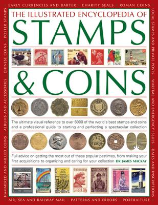 The Illustrated Encyclopedia of Stamps & Coins: The Ultimate Visual Reference to Over 6000 of the World's Best Stamps and Coins and a Professional Guide to Starting and Perfecting a Spectacular Collection - Mackay, James