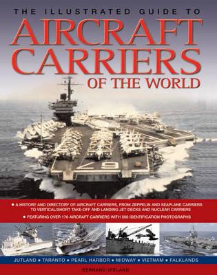 The Illustrated Guide to Aircraft Carriers of the World: Featuring Over 170 Aircraft Carriers with 500 Identification Photographs - Ireland, Bernard