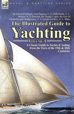 The Illustrated Guide to Yachting-Volume 1: A Classic Guide to Yachts & Sailing from the Turn of the 19th & 20th Centuries - Sullivan, Edward, Sir, and Watson, G L, and Pritchett, R T