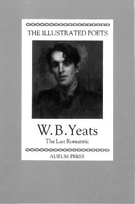 The Illustrated Poets: W. B. Yeats: The Last Romantic - Yeats, W. B., and Porter, Peter (Introduction by)