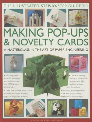 The Illustrated Step-by-Step Guide to Making Pop-Ups & Novelty Cards: A Masterclass in the Art of Paper Engineering - Montanaro, Ann R., and Phillips, Trish