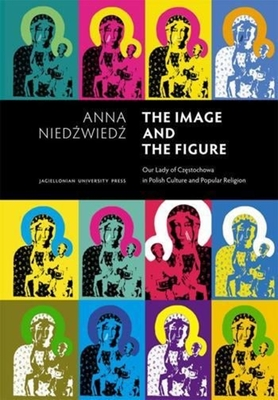 The Image and the Figure: Our Lady of Czestochowa in Polish Culture and Popular Religion - Niedzwiedz, Anna