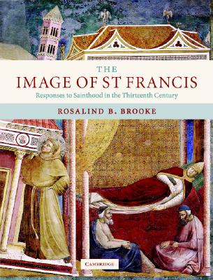 The Image of St Francis: Responses to Sainthood in the Thirteenth Century - Brooke, Rosalind B