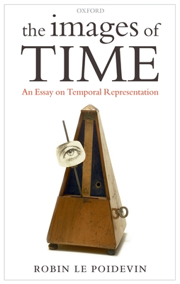 The Images of Time: An Essay on Temporal Representation - Le Poidevin, Robin