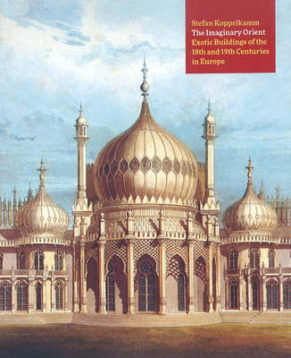 The Imaginary Orient: Exotic Buildings of the 18th and 19th Centuries in Europe - Koppelkamm, Stefan