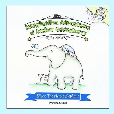 The Imaginative Adventures of Archer Gooseberry: Silver: The Heroic Elephant - Giraud, Mona