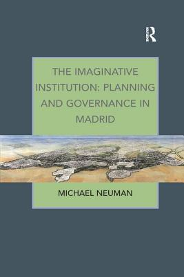 The Imaginative Institution: Planning and Governance in Madrid - Neuman, Michael