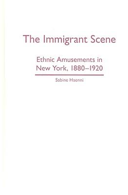 The Immigrant Scene: Ethnic Amusements in New York, 1880-1920 - Haenni, Sabine, Professor