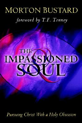 The Impassioned Soul: Pursuing Christ with a Holy Obsession - Bustard, Morton, and Tenney, T F (Foreword by), and Rigdon, Dan L (Introduction by)
