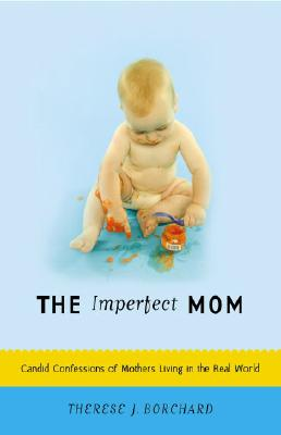 The Imperfect Mom: Candid Confessions of Mothers Living in the Real World - Borchard, Therese J