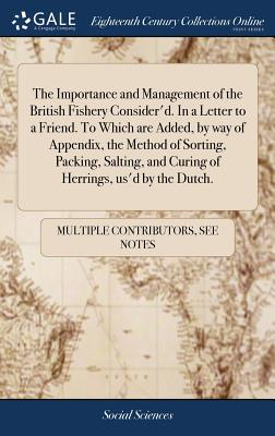 The Importance and Management of the British Fishery Consider'd. in a Letter to a Friend. to Which Are Added, by Way of Appendix, the Method of Sorting, Packing, Salting, and Curing of Herrings, Us'd by the Dutch. - Multiple Contributors