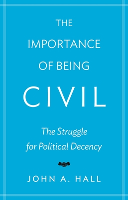 The Importance of Being Civil: The Struggle for Political Decency - Hall, John A.