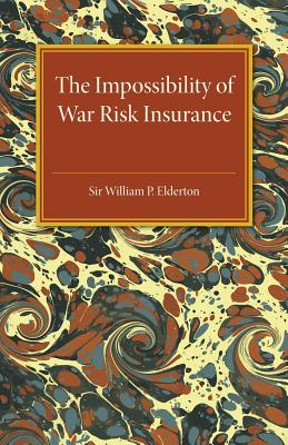 The Impossibility of War Risk Insurance: A Paper Read before the Insurance Institute of London on 15th March 1938 - Elderton, William Palin