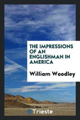 The Impressions of an Englishman in America - Woodley, William