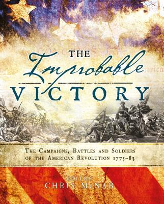 The Improbable Victory: The Campaigns, Battles and Soldiers of the American Revolution, 1775-83 - McNab, Chris