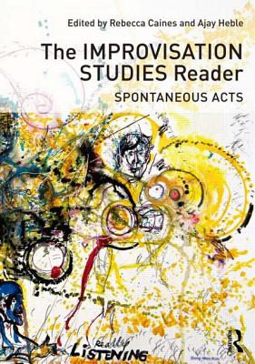 The Improvisation Studies Reader: Spontaneous Acts - Heble, Ajay (Editor), and Caines, Rebecca (Editor)