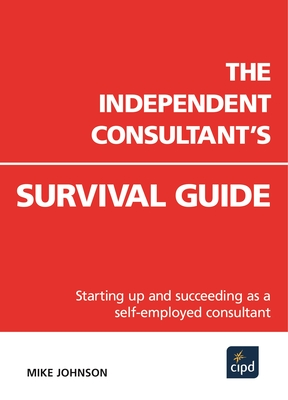 The Independent Consultant's Survival Guide: Starting Up and Succeeding as a Self-Employed Consultant - Johnson, Mike