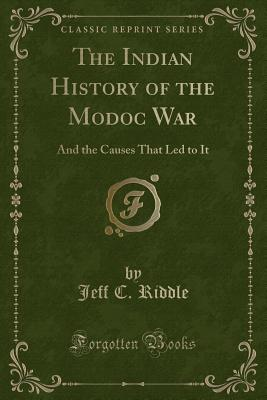 The Indian History of the Modoc War: And the Causes That Led to It (Classic Reprint) - Riddle, Jeff C