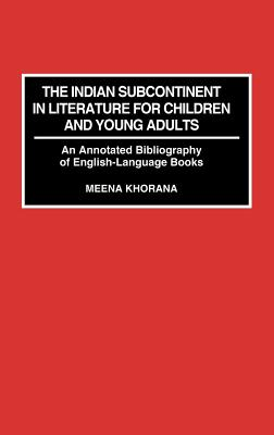 The Indian Subcontinent in Literature for Children and Young Adults: An Annotated Bibliography of English-Language Books - Khorana, Meena