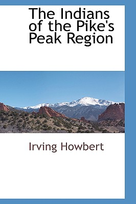 The Indians of the Pike's Peak Region - Howbert, Irving