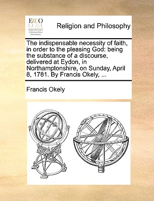 The Indispensable Necessity of Faith, in Order to the Pleasing God: Being the Substance of a Discourse, Delivered at Eydon, in Northamptonshire, on Sunday, April 8, 1781. by Francis Okely, ... - Okely, Francis