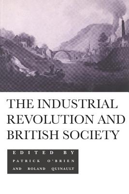 The Industrial Revolution and British Society - O'Brien, Patrick K (Editor), and Quinault, Roland (Editor), and O'Brien Quinault