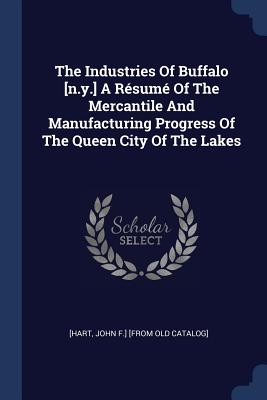The Industries of Buffalo [n.Y.] a Résumé of the Mercantile and Manufacturing Progress of the Queen City of the Lakes - [Hart, John F ] [From Old Catalog] (Creator)
