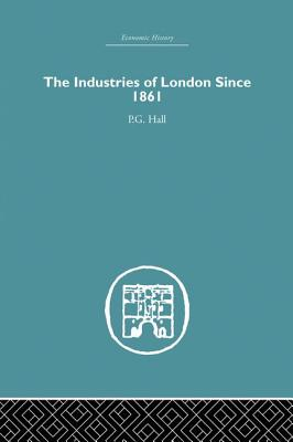 The Industries of London Since 1861 - Hall, P. G.