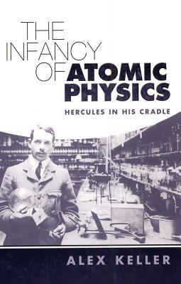 The Infancy of Atomic Physics: Hercules in His Cradle - Keller, Alex