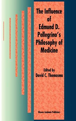 The Influence of Edmund D. Pellegrino S Philosophy of Medicine - Thomasma, David C (Editor)
