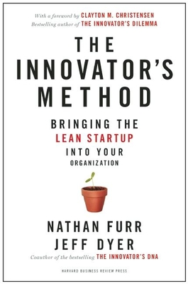 The Innovator's Method: Bringing the Lean Start-Up Into Your Organization - Furr, Nathan, and Dyer, Jeff, and Christensen, Clayton M (Foreword by)