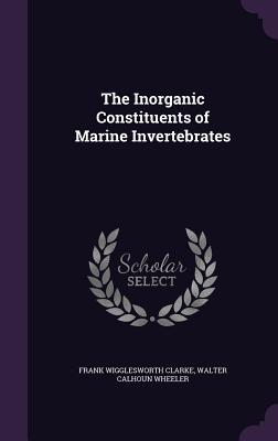 The Inorganic Constituents of Marine Invertebrates - Clarke, Frank Wigglesworth