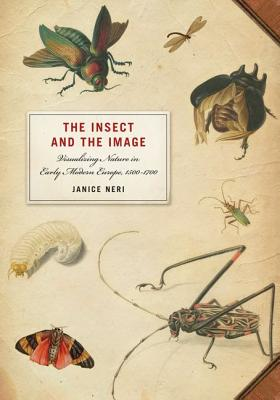 The Insect and the Image: Visualizing Nature in Early Modern Europe, 1500-1700 - Neri, Janice