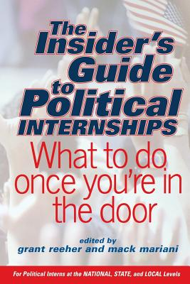 The Insider's Guide to Political Internships: What to Do Once You're in the Door - Reeher, Grant (Editor), and Mariani, Mack (Editor), and Alpert, Eugene F (Foreword by)