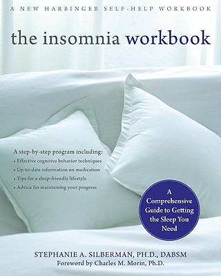 The Insomnia Workbook: A Comprehensive Guide to Getting the Sleep You Need - Silberman, Stephanie, PhD