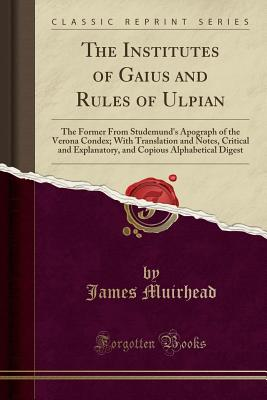 The Institutes of Gaius and Rules of Ulpian: The Former from Studemund's Apograph of the Verona Condex; With Translation and Notes, Critical and Explanatory, and Copious Alphabetical Digest (Classic Reprint) - Muirhead, James