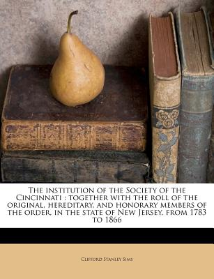 The Institution of the Society of the Cincinnati: Together with the Roll of the Original, Hereditary, and Honorary Members of the Order, in the State of New Jersey, from 1783 to 1866 - Sims, Clifford Stanley