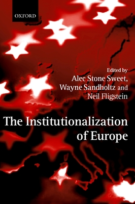 The Institutionalization of Europe - Sweet, Alec Stone (Editor), and Sandholtz, Wayne (Editor), and Fligstein, Neil (Editor)