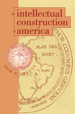 The Intellectual Construction of America: Exceptionalism and Identity From 1492 to 1800 - Greene, Jack P, Professor