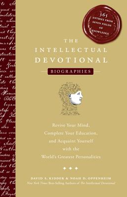 The Intellectual Devotional Biographies: Revive Your Mind, Complete Your Education, and Acquaint Yourself with the World's Greatest Personalities - Kidder, David S, and Oppenheim, Noah D