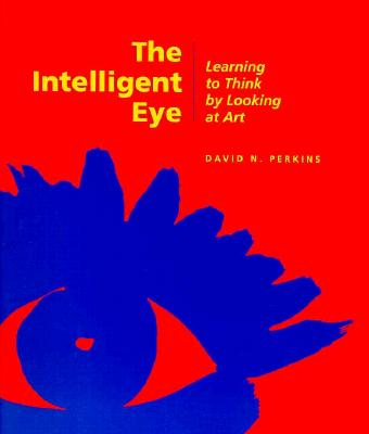 The Intelligent Eye: Learning to Think by Looking at Art - Perkins, David