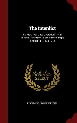 The Interdict: Its History and Its Operation: With Especial Attention to the Time of Pope Innocent III, 1198-1216 - Krehbiel, Edward Benjamin