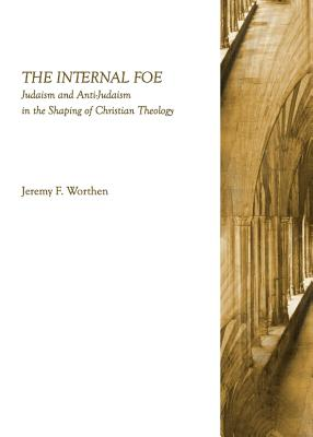 The Internal Foe: Judaism and Anti-Judaism in the Shaping of Christian Theology - Worthen, Jeremy F