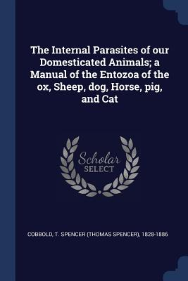 The Internal Parasites of Our Domesticated Animals; A Manual of the Entozoa of the Ox, Sheep, Dog, Horse, Pig, and Cat - Cobbold, T Spencer (Thomas Spencer) 18 (Creator)