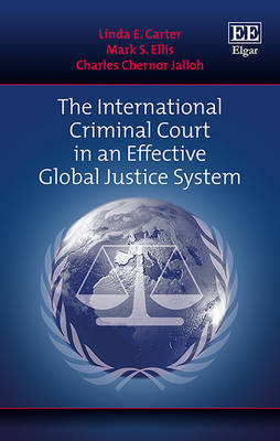 The International Criminal Court in an Effective Global Justice System - Carter, Linda E., and Ellis, Mark Steven, and Jalloh, Charles Chernor